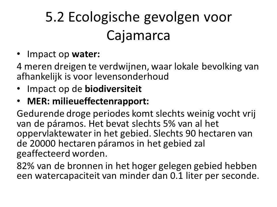 5.2 Ecologische gevolgen voor Cajamarca Impact op water: 4 meren dreigen te verdwijnen, waar lokale bevolking van afhankelijk is voor levensonderhoud Impact op de biodiversiteit MER: milieueffectenrapport: Gedurende droge periodes komt slechts weinig vocht vrij van de páramos.