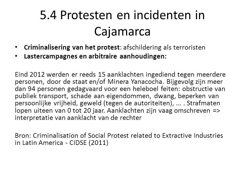 5.4 Protesten en incidenten in Cajamarca Criminalisering van het protest: afschildering als terroristen Lastercampagnes en arbitraire aanhoudingen: Eind 2012 werden er reeds 15 aanklachten ingediend tegen meerdere personen, door de staat en/of Minera Yanacocha.