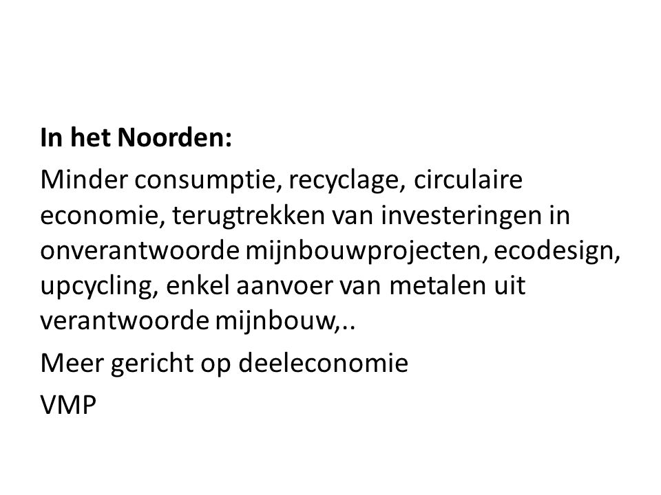 In het Noorden: Minder consumptie, recyclage, circulaire economie, terugtrekken van investeringen in onverantwoorde mijnbouwprojecten, ecodesign, upcycling, enkel aanvoer van metalen uit verantwoorde mijnbouw,..
