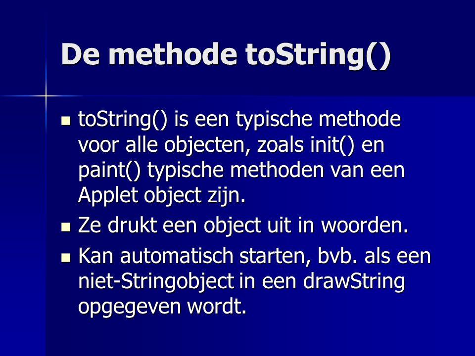 De methode toString() toString() is een typische methode voor alle objecten, zoals init() en paint() typische methoden van een Applet object zijn.