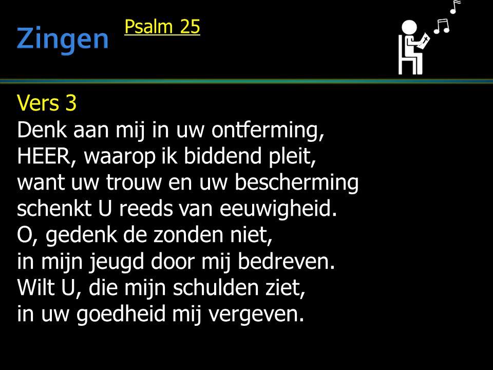 Vers 3 Denk aan mij in uw ontferming, HEER, waarop ik biddend pleit, want uw trouw en uw bescherming schenkt U reeds van eeuwigheid.