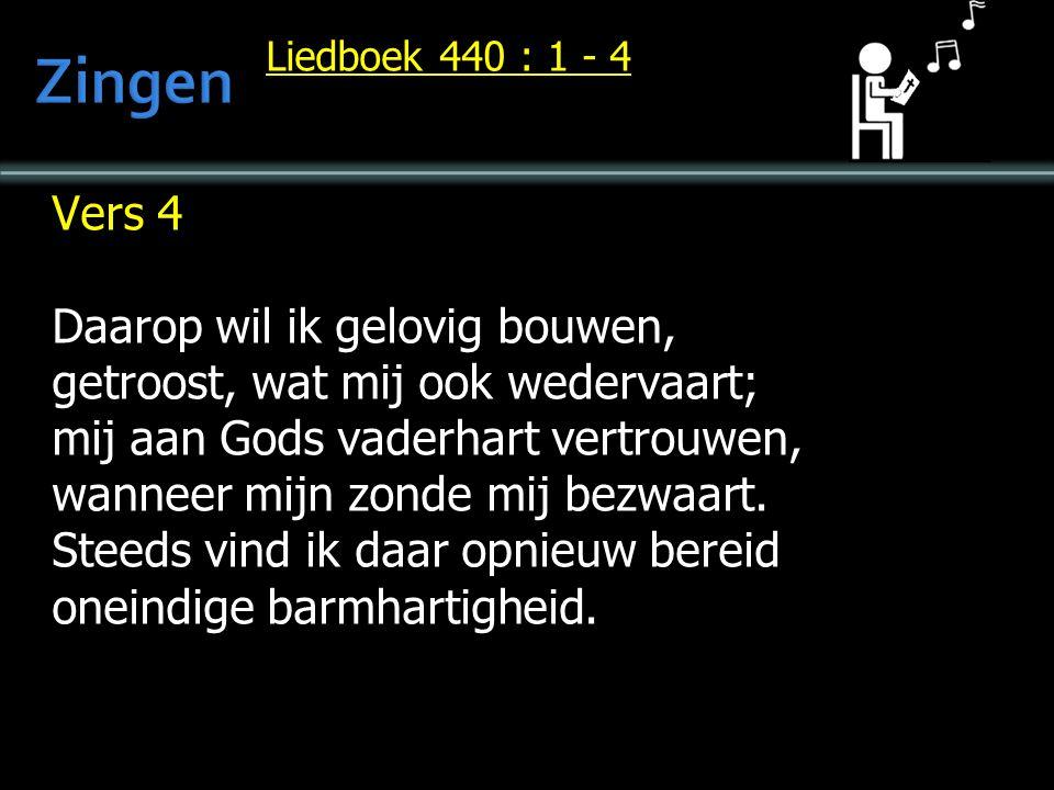 Liedboek 440 : 1 - 4 Vers 4 Daarop wil ik gelovig bouwen, getroost, wat mij ook wedervaart; mij aan Gods vaderhart vertrouwen, wanneer mijn zonde mij bezwaart.