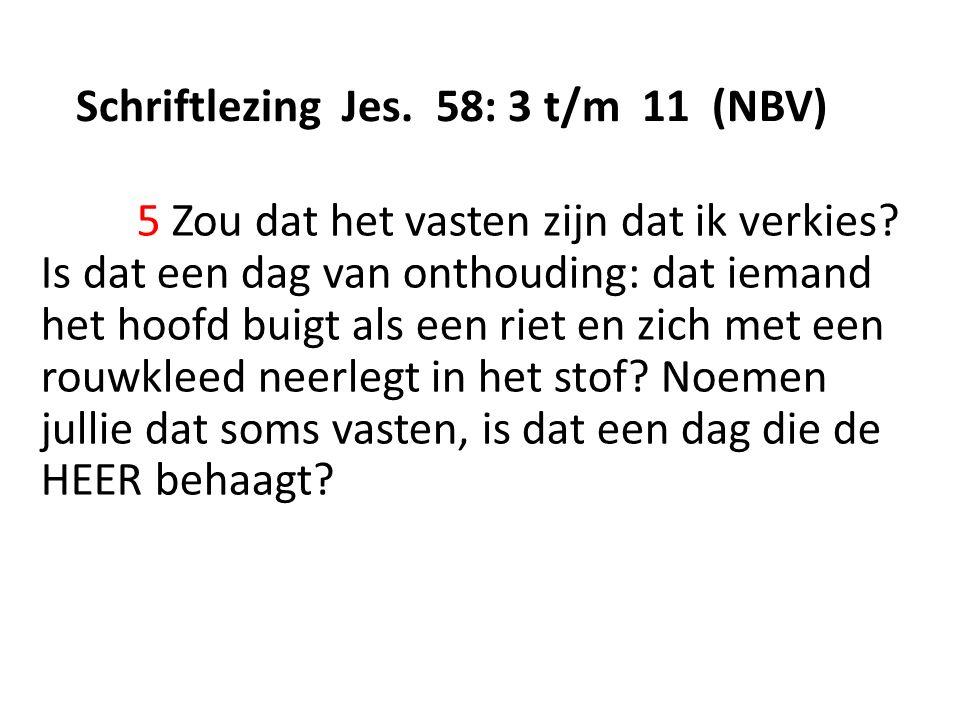 Schriftlezing Jes. 58: 3 t/m 11 (NBV) 5 Zou dat het vasten zijn dat ik verkies.