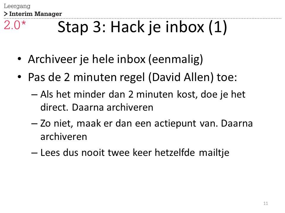 Stap 3: Hack je inbox (1) Archiveer je hele inbox (eenmalig) Pas de 2 minuten regel (David Allen) toe: – Als het minder dan 2 minuten kost, doe je het direct.