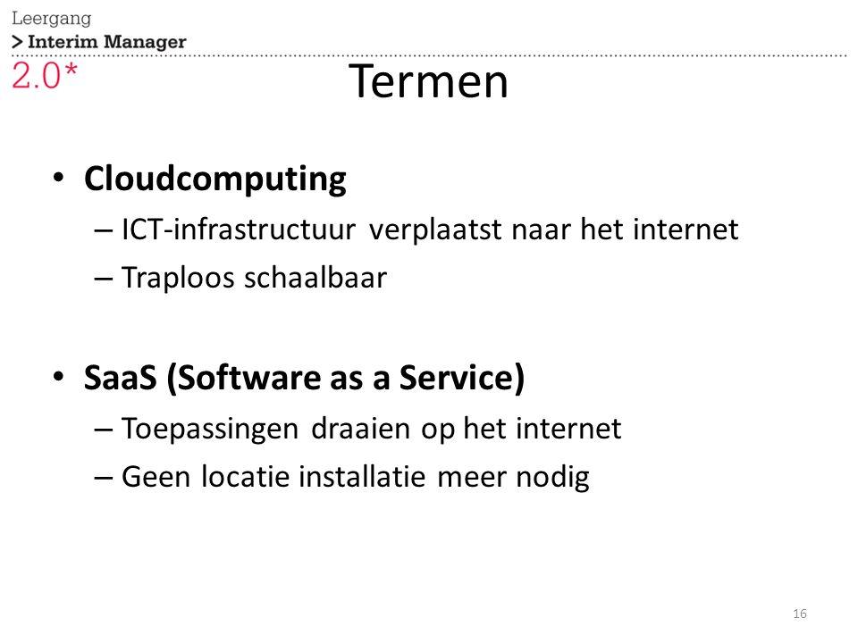 Termen Cloudcomputing – ICT-infrastructuur verplaatst naar het internet – Traploos schaalbaar SaaS (Software as a Service) – Toepassingen draaien op het internet – Geen locatie installatie meer nodig 16
