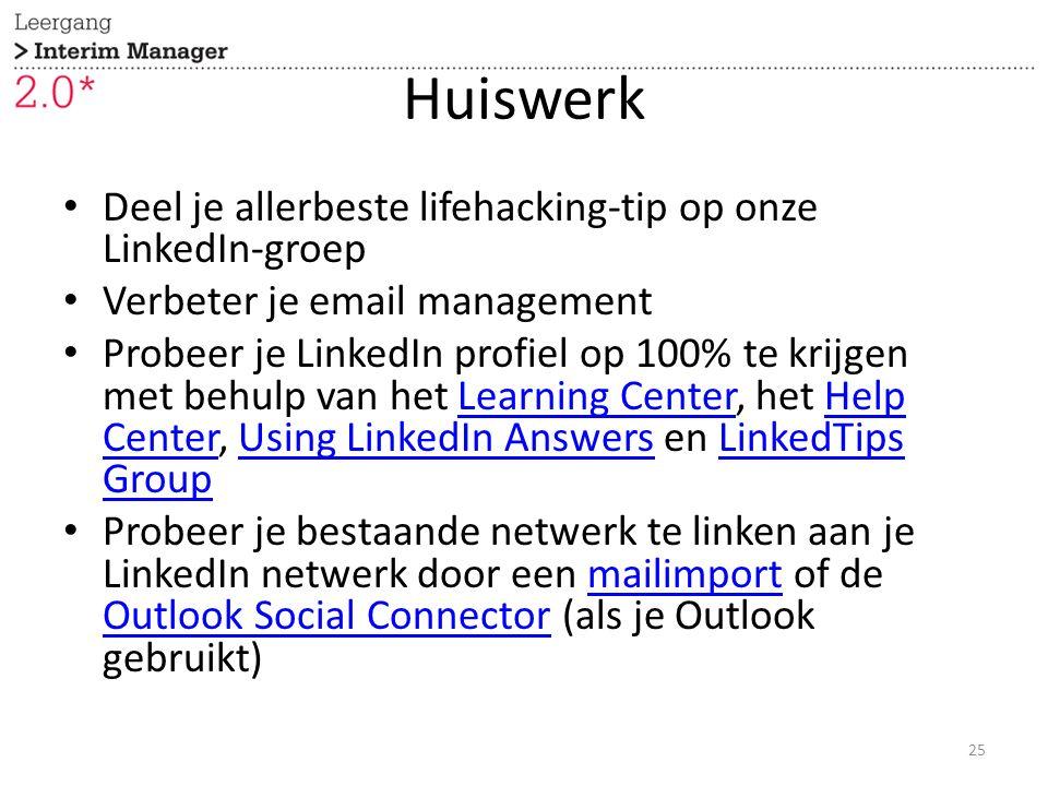 Huiswerk Deel je allerbeste lifehacking-tip op onze LinkedIn-groep Verbeter je email management Probeer je LinkedIn profiel op 100% te krijgen met behulp van het Learning Center, het Help Center, Using LinkedIn Answers en LinkedTips GroupLearning CenterHelp CenterUsing LinkedIn AnswersLinkedTips Group Probeer je bestaande netwerk te linken aan je LinkedIn netwerk door een mailimport of de Outlook Social Connector (als je Outlook gebruikt)mailimport Outlook Social Connector 25