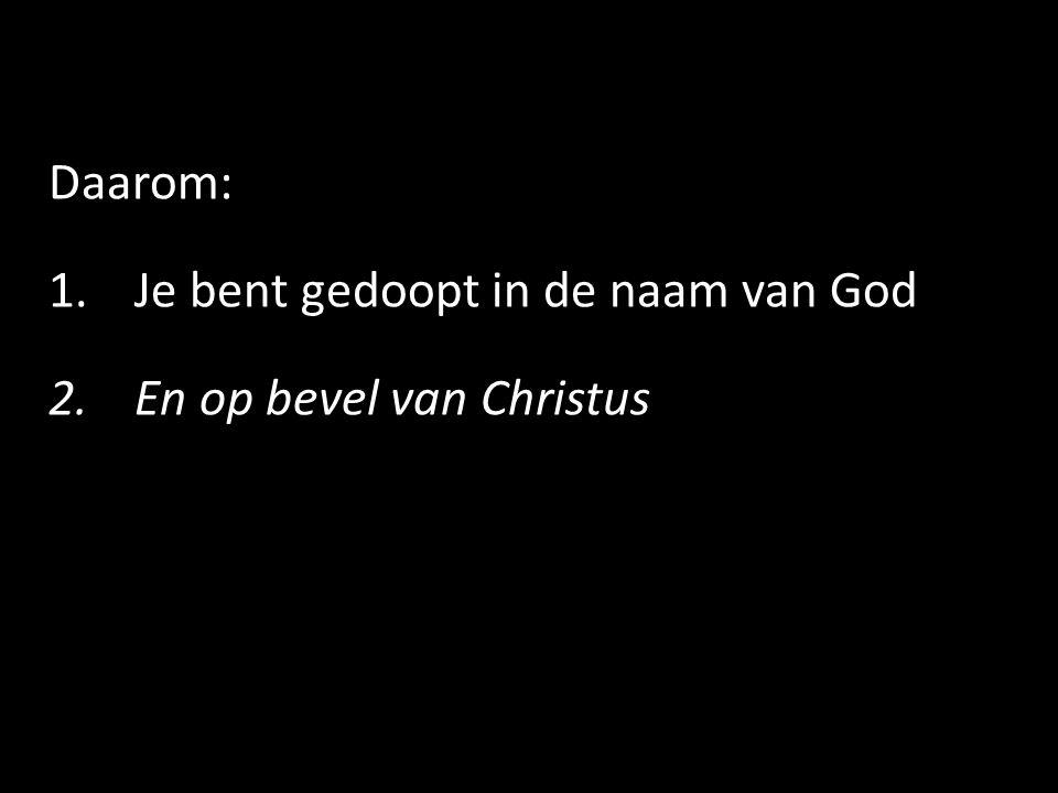 Daarom: 1.Je bent gedoopt in de naam van God 2.En op bevel van Christus