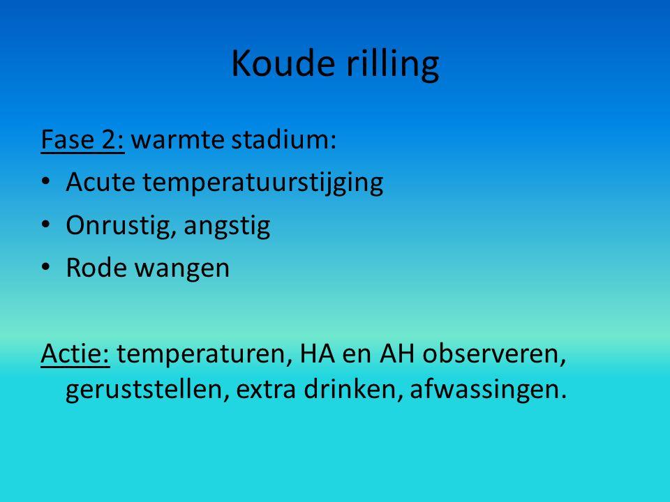 Koude rilling Fase 2: warmte stadium: Acute temperatuurstijging Onrustig, angstig Rode wangen Actie: temperaturen, HA en AH observeren, geruststellen, extra drinken, afwassingen.