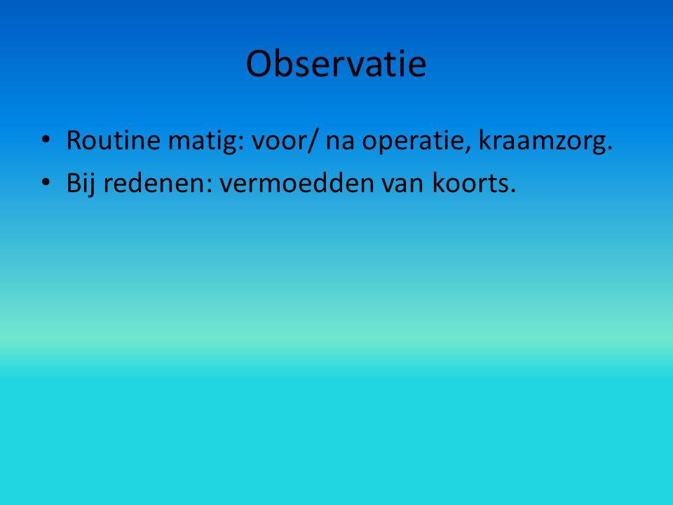Observatie Routine matig: voor/ na operatie, kraamzorg. Bij redenen: vermoedden van koorts.