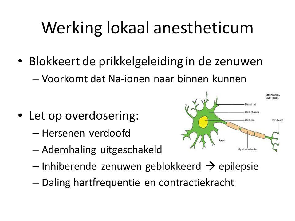 Werking lokaal anestheticum Blokkeert de prikkelgeleiding in de zenuwen – Voorkomt dat Na-ionen naar binnen kunnen Let op overdosering: – Hersenen verdoofd – Ademhaling uitgeschakeld – Inhiberende zenuwen geblokkeerd  epilepsie – Daling hartfrequentie en contractiekracht
