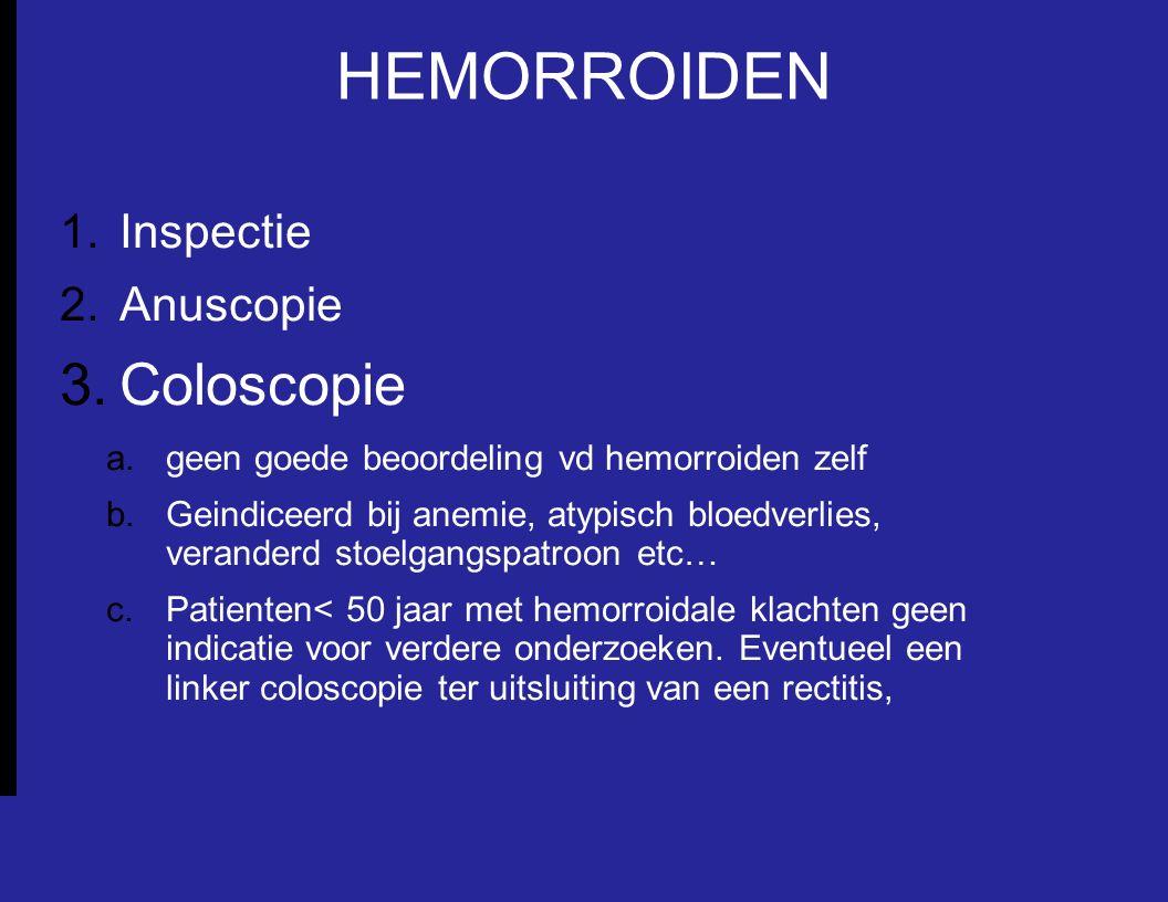 HEMORROIDEN 1.Inspectie 2.Anuscopie 3.Coloscopie a.geen goede beoordeling vd hemorroiden zelf b.Geindiceerd bij anemie, atypisch bloedverlies, veranderd stoelgangspatroon etc… c.Patienten< 50 jaar met hemorroidale klachten geen indicatie voor verdere onderzoeken.