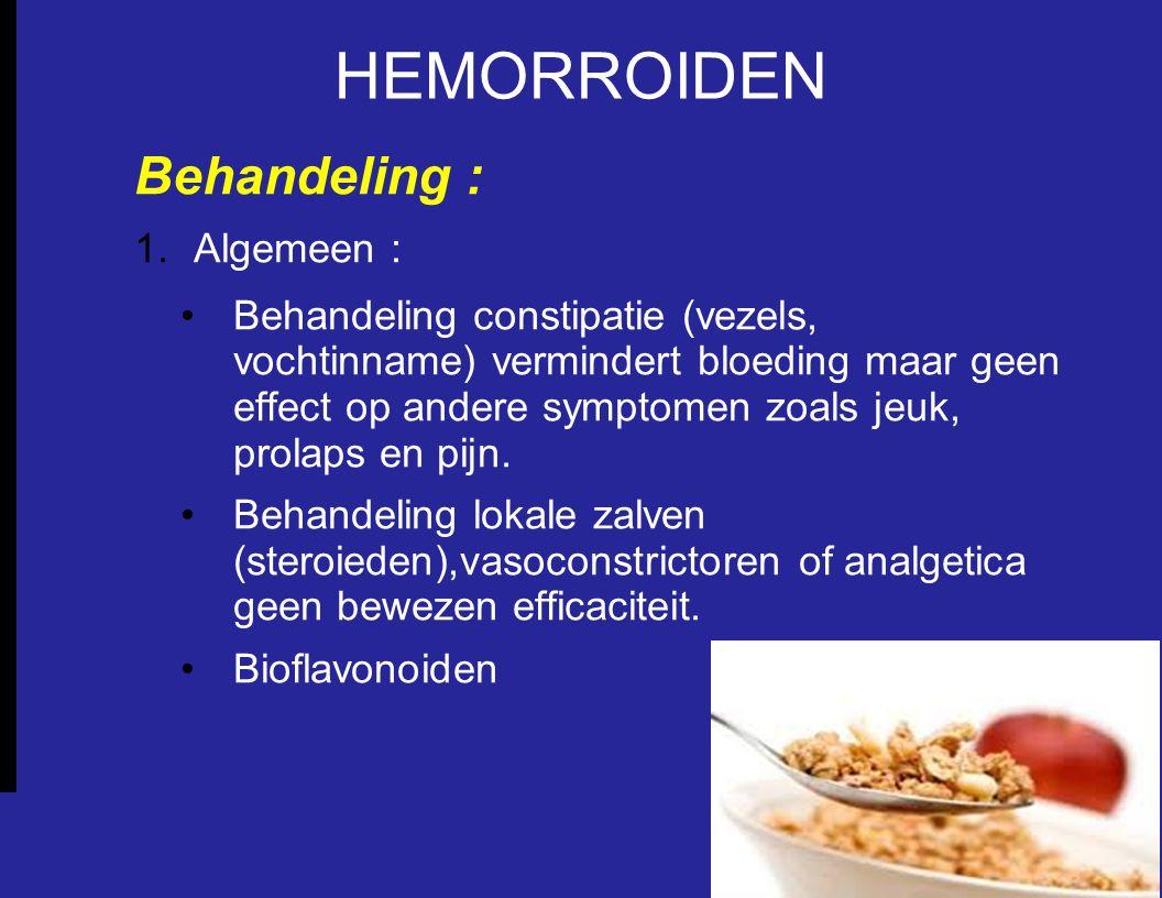 HEMORROIDEN Behandeling : 1.Algemeen : Behandeling constipatie (vezels, vochtinname) vermindert bloeding maar geen effect op andere symptomen zoals jeuk, prolaps en pijn.