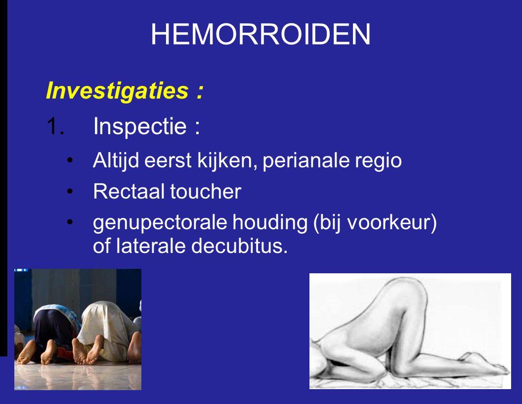 HEMORROIDEN Investigaties : 1.Inspectie : Altijd eerst kijken, perianale regio Rectaal toucher genupectorale houding (bij voorkeur) of laterale decubi