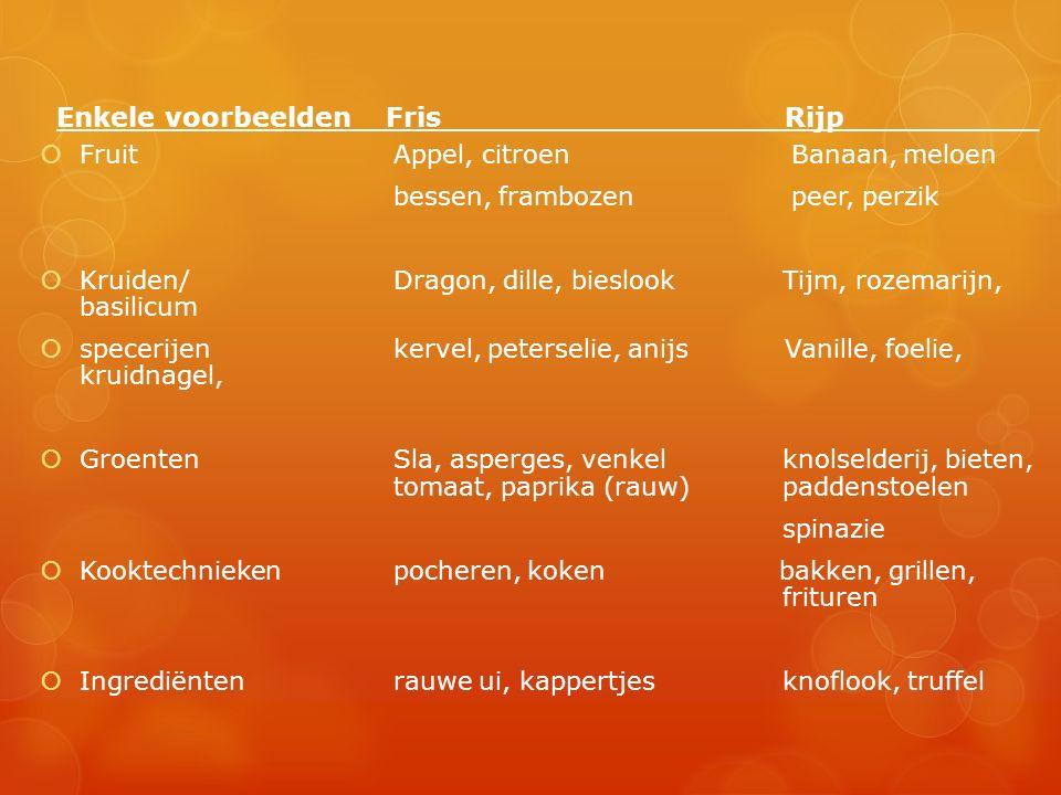Enkele voorbeelden Fris Rijp_____ ___  Fruit Appel, citroen Banaan, meloen bessen, frambozen peer, perzik  Kruiden/ Dragon, dille, bieslook Tijm, rozemarijn, basilicum  specerijen kervel, peterselie, anijs Vanille, foelie, kruidnagel,  Groenten Sla, asperges, venkel knolselderij, bieten, tomaat, paprika (rauw)paddenstoelen spinazie  Kooktechnieken pocheren, koken bakken, grillen, frituren  Ingrediënten rauwe ui, kappertjes knoflook, truffel