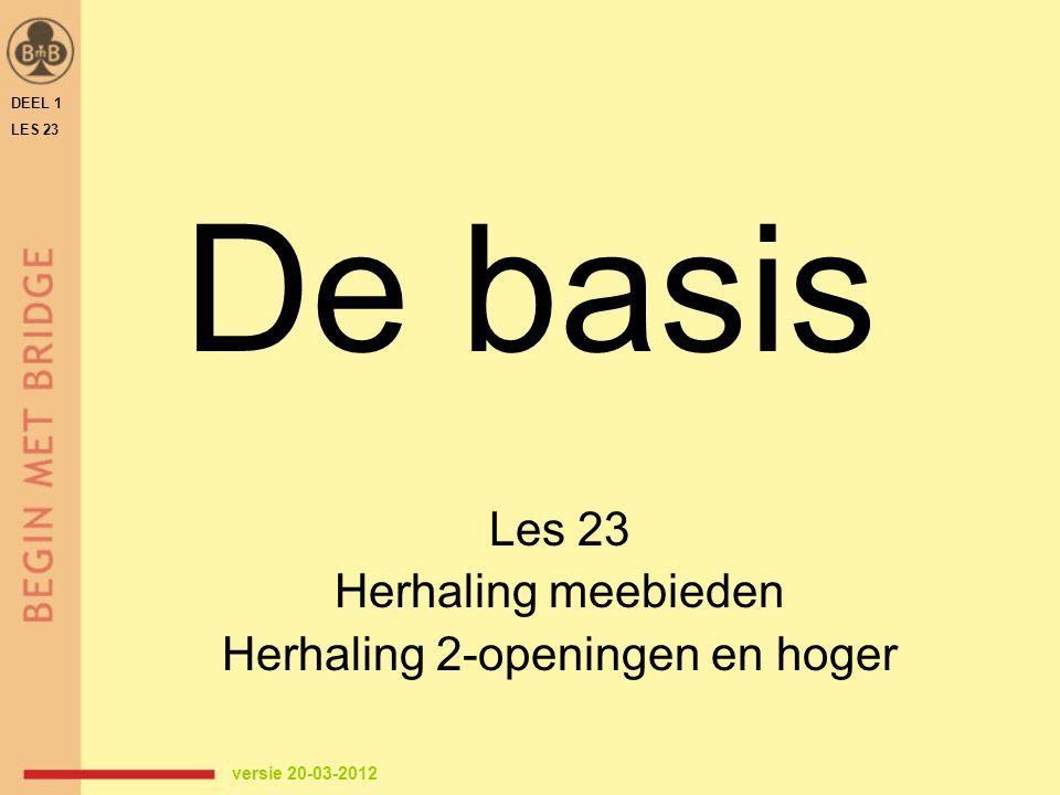 De basis Les 23 Herhaling meebieden Herhaling 2-openingen en hoger DEEL 1 LES 23 versie 20-03-2012