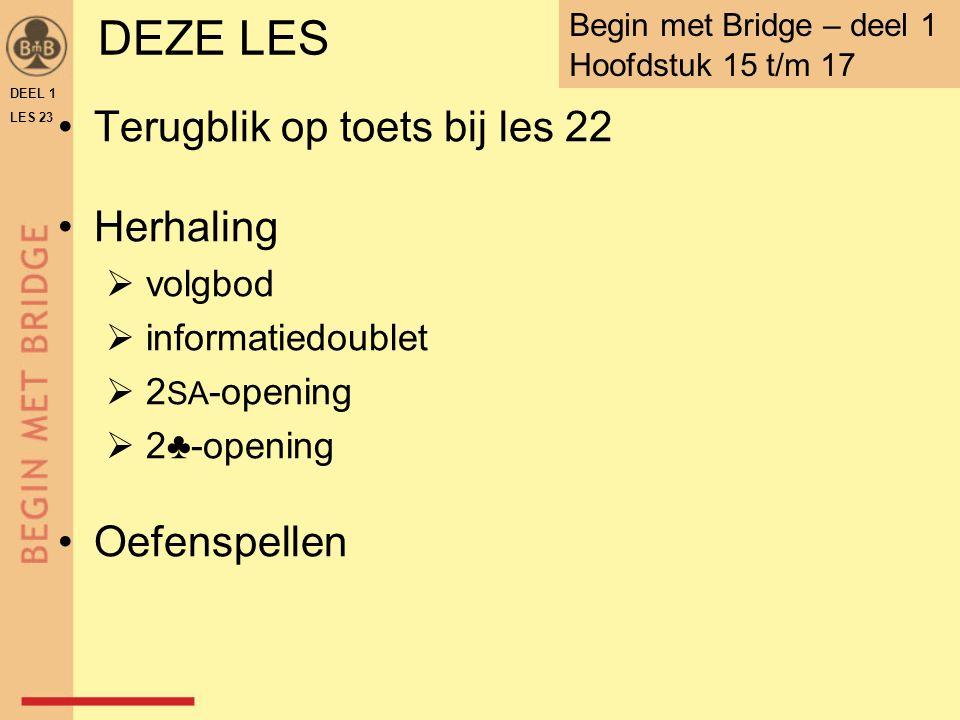 DEZE LES Terugblik op toets bij les 22 Herhaling  volgbod  informatiedoublet  2 SA -opening  2♣-opening Oefenspellen DEEL 1 LES 23 Begin met Bridge – deel 1 Hoofdstuk 15 t/m 17