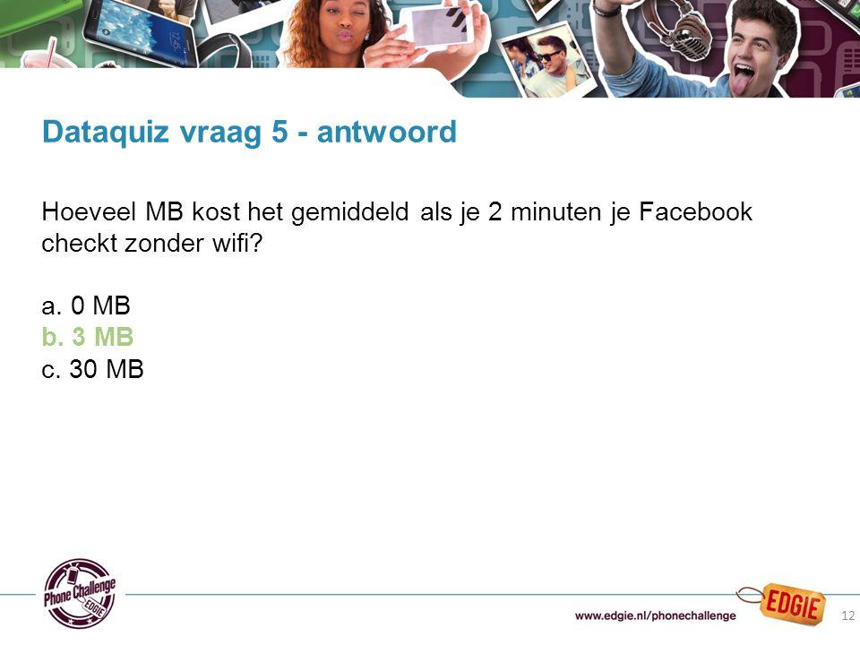 12 Hoeveel MB kost het gemiddeld als je 2 minuten je Facebook checkt zonder wifi? a. 0 MB b. 3 MB c. 30 MB Dataquiz vraag 5 - antwoord 12