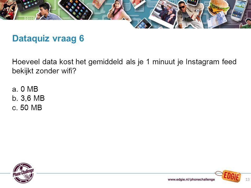 13 Hoeveel data kost het gemiddeld als je 1 minuut je Instagram feed bekijkt zonder wifi? a. 0 MB b. 3,6 MB c. 50 MB Dataquiz vraag 6 13