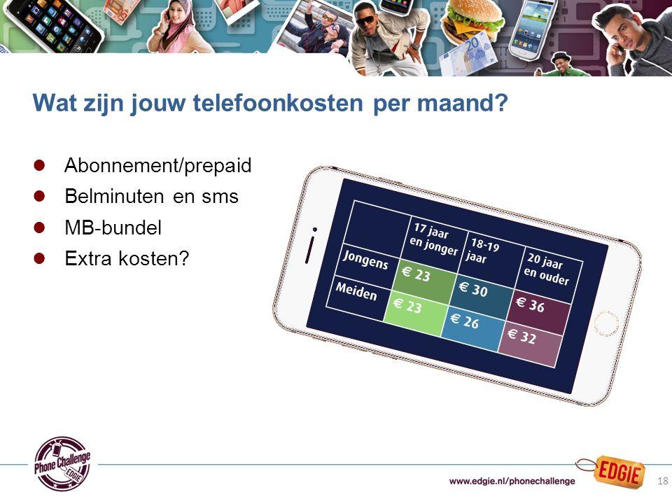 l Abonnement/prepaid l Belminuten en sms l MB-bundel l Extra kosten? Wat zijn jouw telefoonkosten per maand? 18