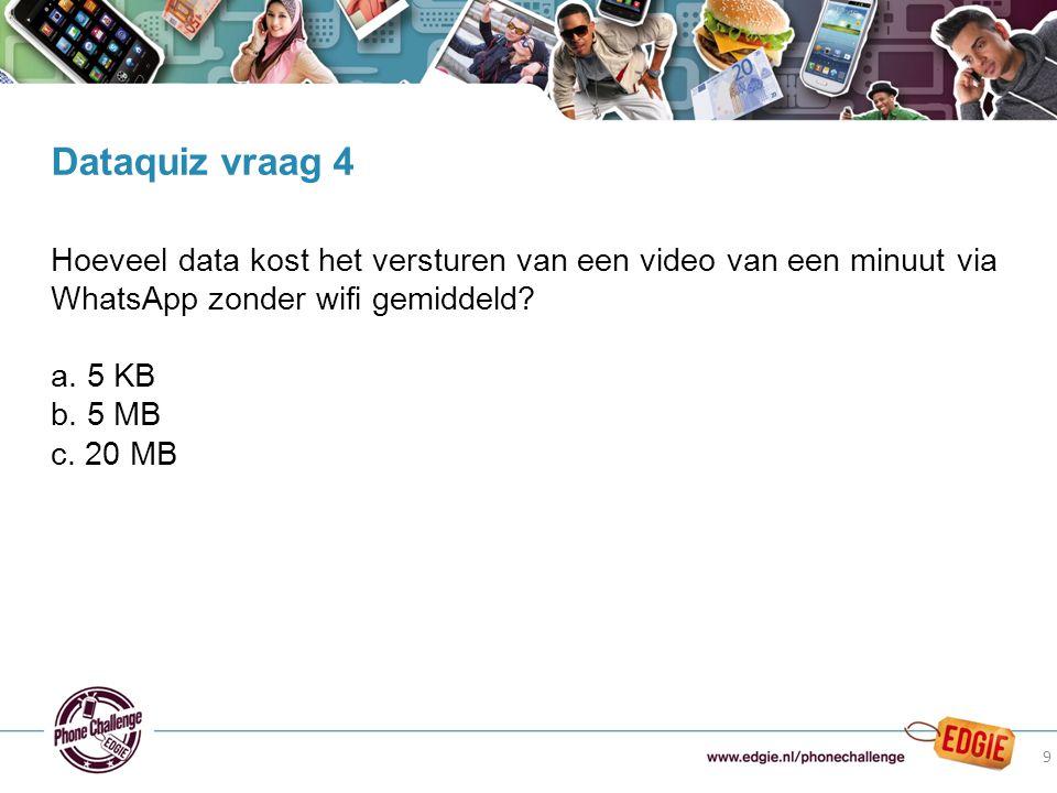 9 Hoeveel data kost het versturen van een video van een minuut via WhatsApp zonder wifi gemiddeld? a. 5 KB b. 5 MB c. 20 MB Dataquiz vraag 4 9