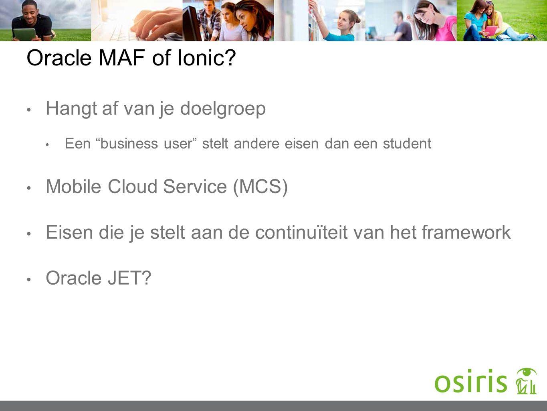 "Oracle MAF of Ionic? Hangt af van je doelgroep Een ""business user"" stelt andere eisen dan een student Mobile Cloud Service (MCS) Eisen die je stelt aa"