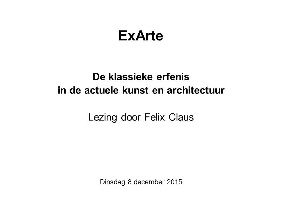 ExArte De klassieke erfenis in de actuele kunst en architectuur Lezing door Felix Claus Dinsdag 8 december 2015