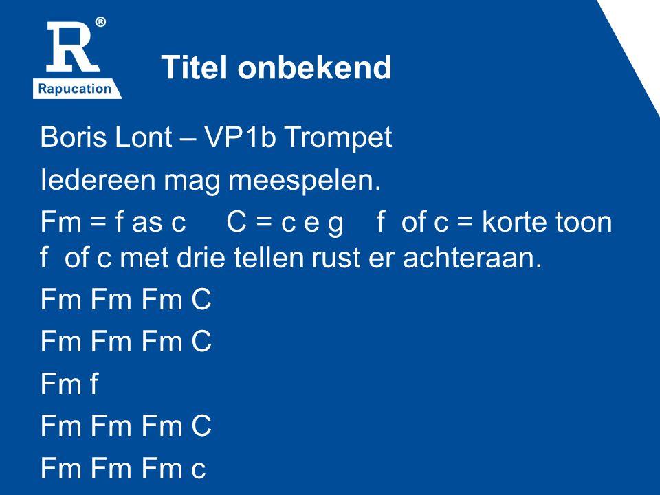 Titel onbekend Boris Lont – VP1b Trompet Iedereen mag meespelen. Fm = f as c C = c e g f of c = korte toon f of c met drie tellen rust er achteraan. F