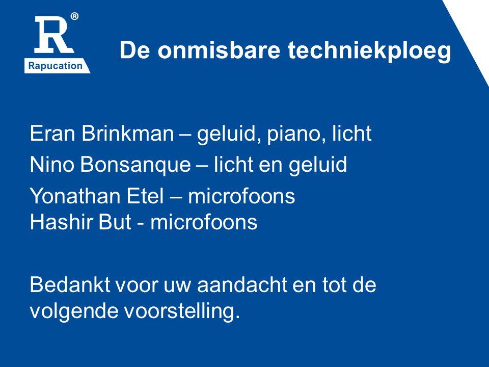 De onmisbare techniekploeg Eran Brinkman – geluid, piano, licht Nino Bonsanque – licht en geluid Yonathan Etel – microfoons Hashir But - microfoons Be
