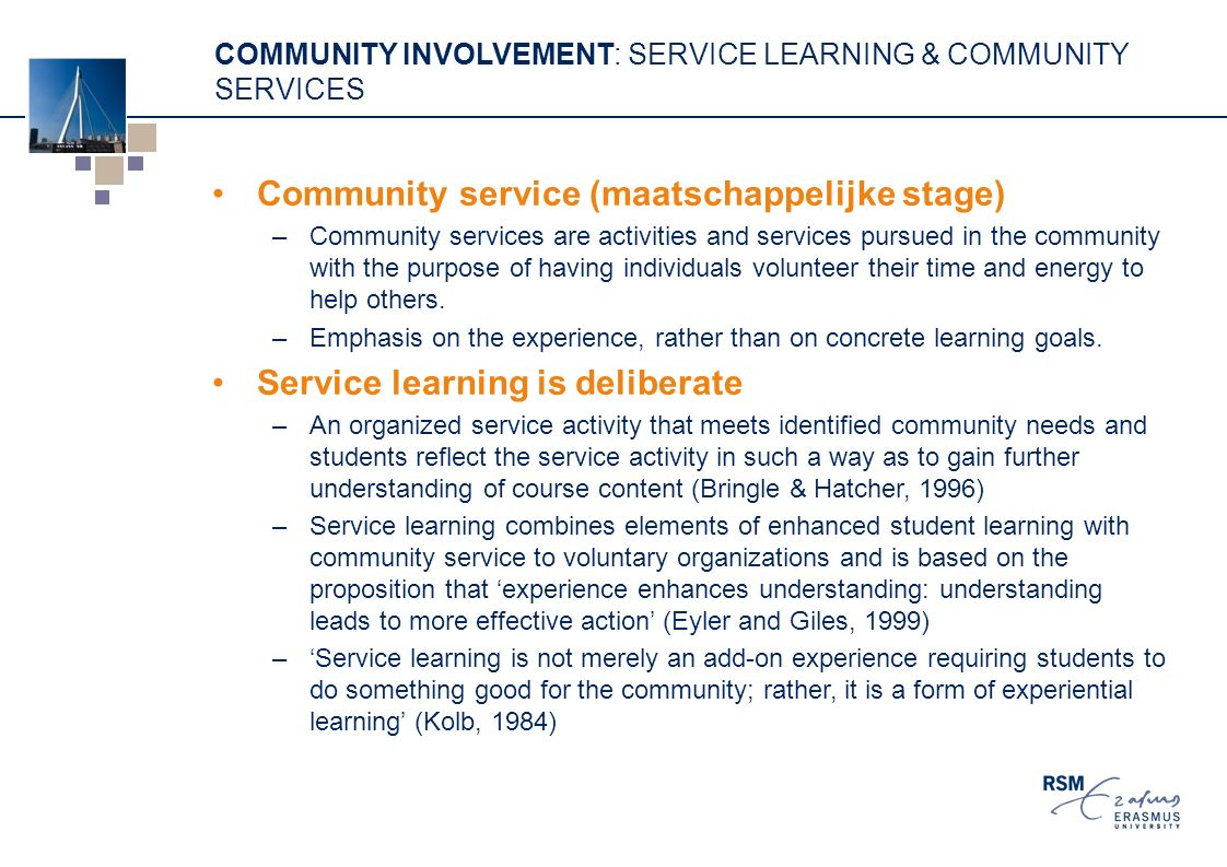 COMMUNITY INVOLVEMENT: SERVICE LEARNING & COMMUNITY SERVICES Community service (maatschappelijke stage) –Community services are activities and services pursued in the community with the purpose of having individuals volunteer their time and energy to help others.