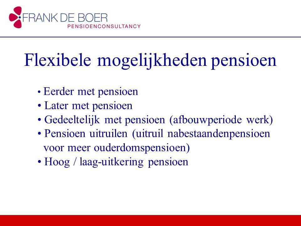 Flexibele mogelijkheden pensioen Eerder met pensioen Later met pensioen Gedeeltelijk met pensioen (afbouwperiode werk) Pensioen uitruilen (uitruil nab