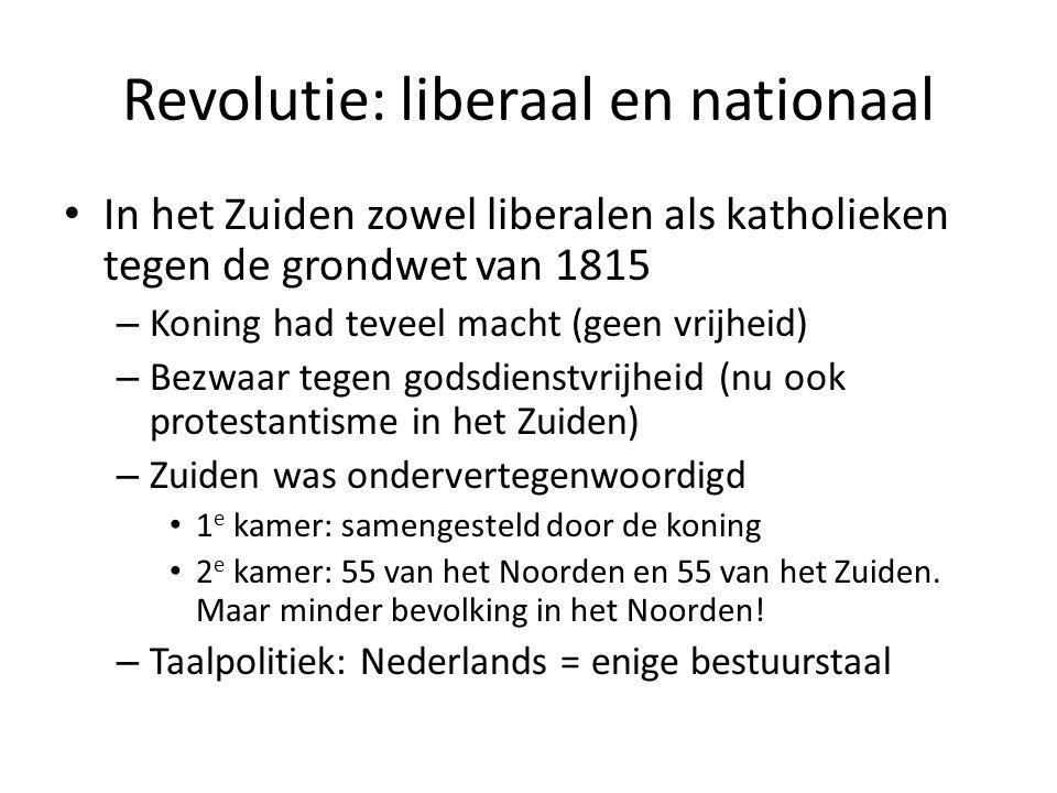 Revolutie: liberaal en nationaal In het Zuiden zowel liberalen als katholieken tegen de grondwet van 1815 – Koning had teveel macht (geen vrijheid) –