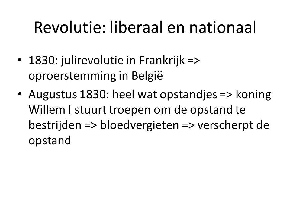 Revolutie: liberaal en nationaal 1830: julirevolutie in Frankrijk => oproerstemming in België Augustus 1830: heel wat opstandjes => koning Willem I st