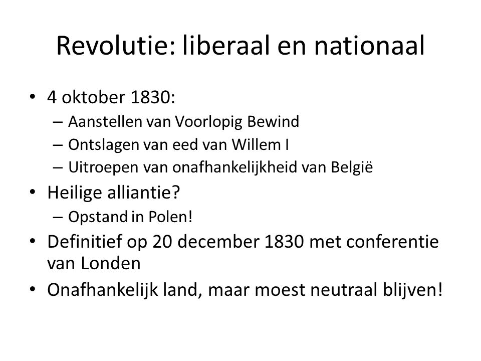Revolutie: liberaal en nationaal 4 oktober 1830: – Aanstellen van Voorlopig Bewind – Ontslagen van eed van Willem I – Uitroepen van onafhankelijkheid