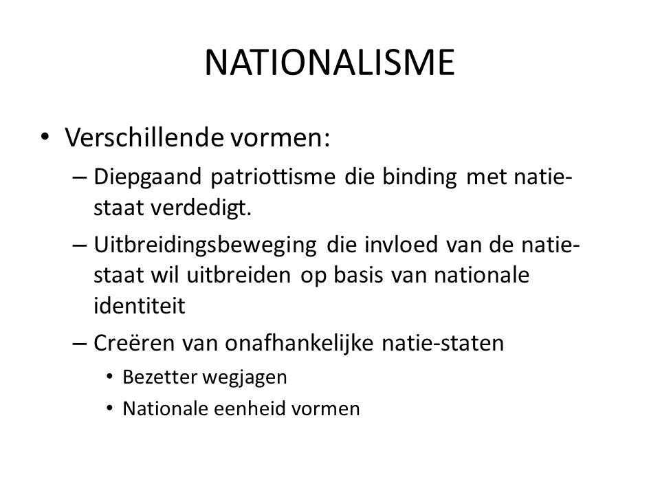 NATIONALISME Verschillende vormen: – Diepgaand patriottisme die binding met natie- staat verdedigt. – Uitbreidingsbeweging die invloed van de natie- s