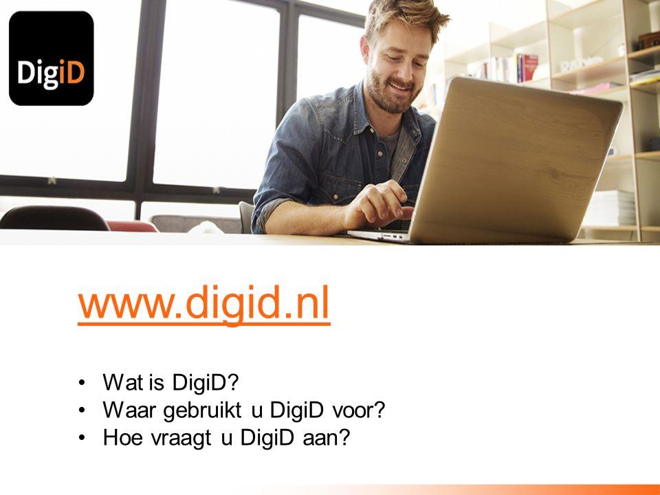 www.digid.nl Wat is DigiD Waar gebruikt u DigiD voor Hoe vraagt u DigiD aan