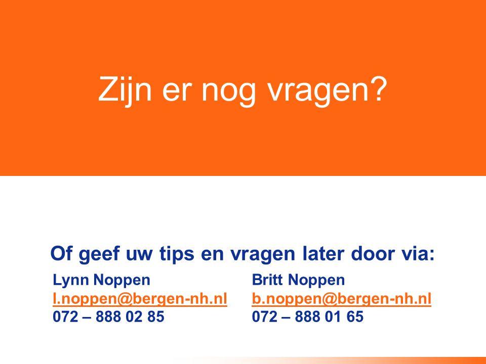 Zijn er nog vragen? Of geef uw tips en vragen later door via: Lynn Noppen l.noppen@bergen-nh.nl 072 – 888 02 85 Britt Noppen b.noppen@bergen-nh.nl 072