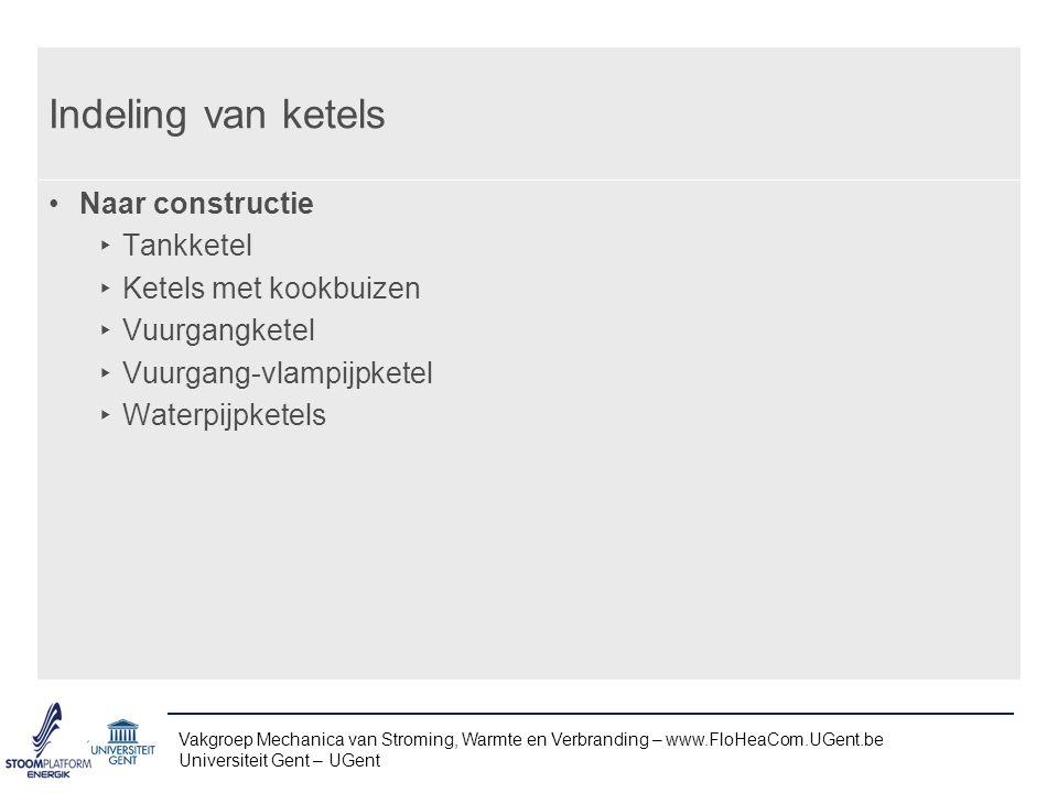Vakgroep Mechanica van Stroming, Warmte en Verbranding – www.FloHeaCom.UGent.be Universiteit Gent – UGent Indeling van ketels Naar constructie ‣ Tankketel ‣ Ketels met kookbuizen ‣ Vuurgangketel ‣ Vuurgang-vlampijpketel ‣ Waterpijpketels