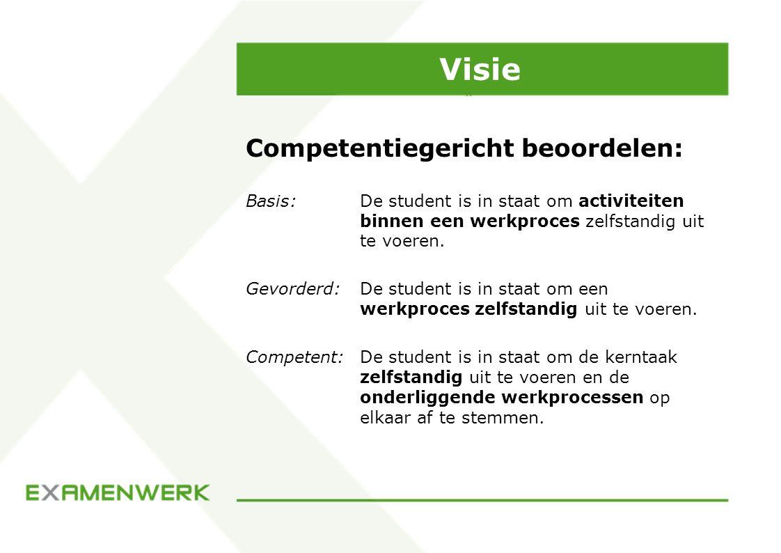 Visie Competentiegericht beoordelen: Basis: De student is in staat om activiteiten binnen een werkproces zelfstandig uit te voeren. Gevorderd: De stud