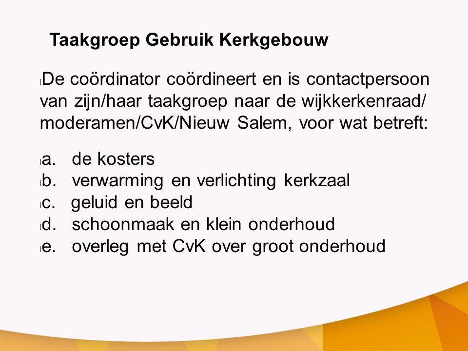 Taakgroep Gebruik Kerkgebouw De coördinator coördineert en is contactpersoon van zijn/haar taakgroep naar de wijkkerkenraad/ moderamen/CvK/Nieuw Salem, voor wat betreft: a.