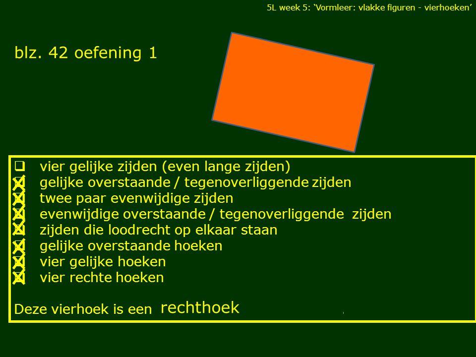 5L week 5: 'Vormleer: vlakke figuren - vierhoeken' blz. 42 oefening 1 DIAGONALEN  vier gelijke zijden (even lange zijden)  gelijke overstaande / teg