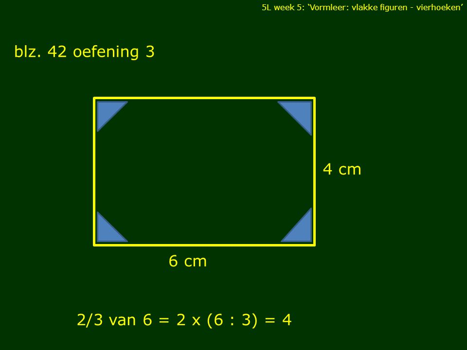 5L week 5: 'Vormleer: vlakke figuren - vierhoeken' blz. 42 oefening 3 DIAGONALEN 4 cm 6 cm 2/3 van 6 = 2 x (6 : 3) = 4