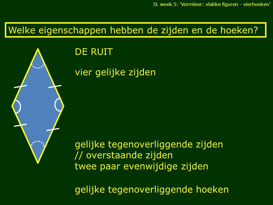 gelijke tegenoverliggende zijden // overstaande zijden twee paar evenwijdige zijden 5L week 5: 'Vormleer: vlakke figuren - vierhoeken' Welke eigenscha