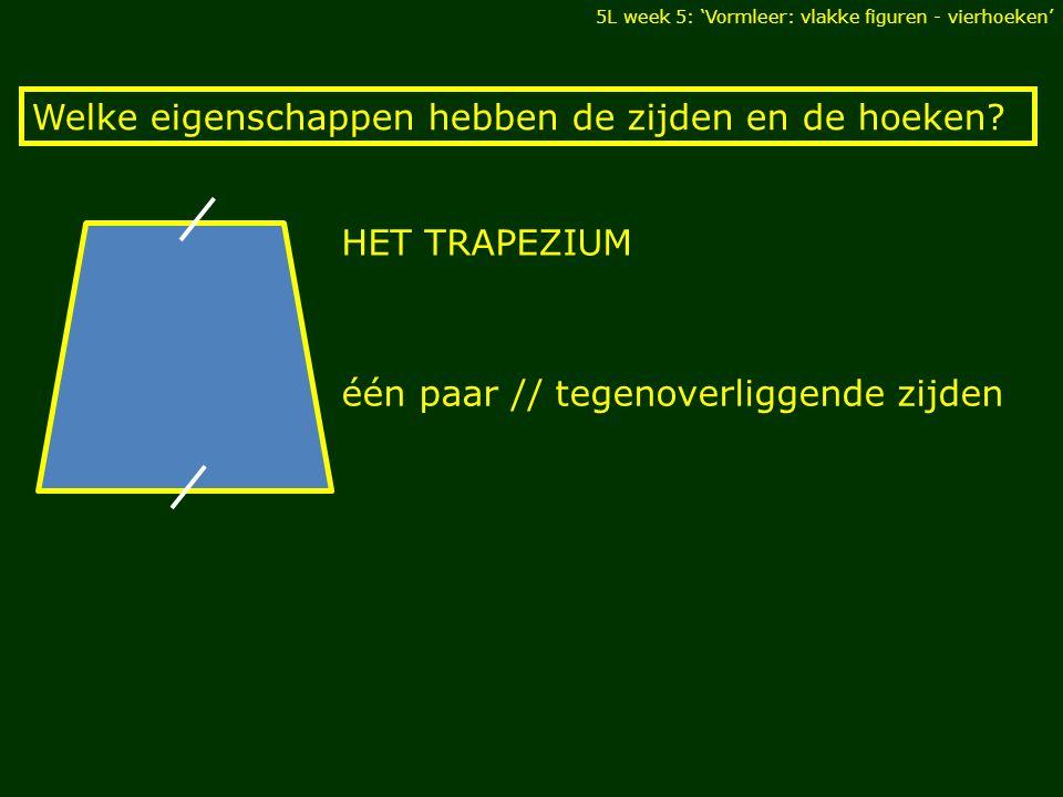 HET TRAPEZIUM 5L week 5: 'Vormleer: vlakke figuren - vierhoeken' Welke eigenschappen hebben de zijden en de hoeken? één paar // tegenoverliggende zijd