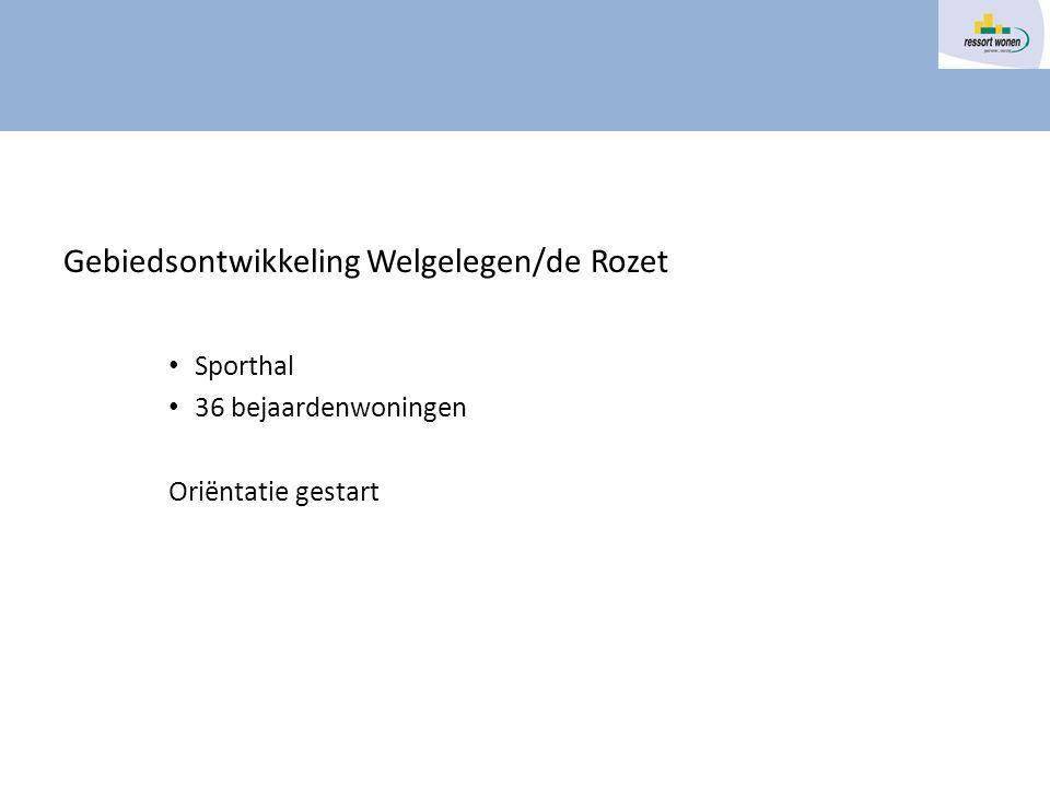 Gebiedsontwikkeling Welgelegen/de Rozet Sporthal 36 bejaardenwoningen Oriëntatie gestart