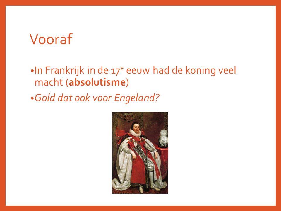 Vooraf In Frankrijk in de 17 e eeuw had de koning veel macht (absolutisme) Gold dat ook voor Engeland?