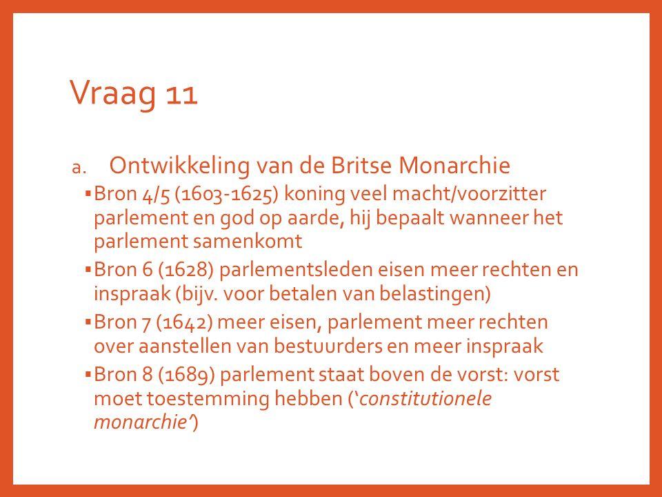 Vraag 11 a. Ontwikkeling van de Britse Monarchie  Bron 4/5 (1603-1625) koning veel macht/voorzitter parlement en god op aarde, hij bepaalt wanneer he