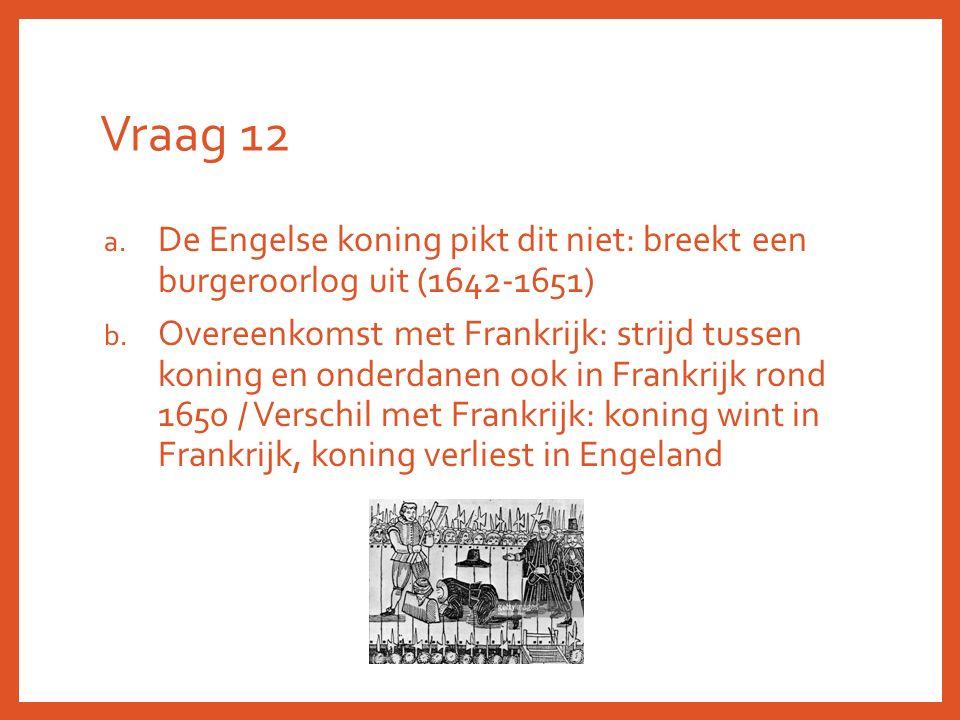 Vraag 12 a. De Engelse koning pikt dit niet: breekt een burgeroorlog uit (1642-1651) b. Overeenkomst met Frankrijk: strijd tussen koning en onderdanen