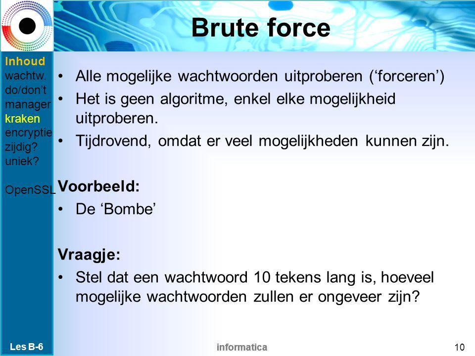 informatica Brute force Alle mogelijke wachtwoorden uitproberen ('forceren') Het is geen algoritme, enkel elke mogelijkheid uitproberen.