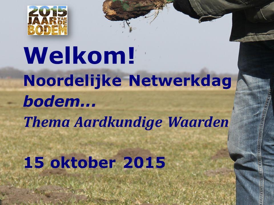 Welkom! Noordelijke Netwerkdag bodem... Thema Aardkundige Waarden 15 oktober 2015