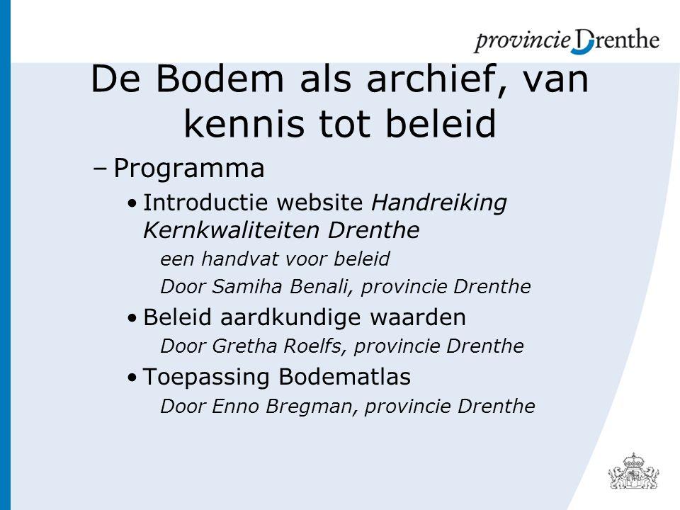 De Bodem als archief, van kennis tot beleid –Programma Introductie website Handreiking Kernkwaliteiten Drenthe een handvat voor beleid Door Samiha Benali, provincie Drenthe Beleid aardkundige waarden Door Gretha Roelfs, provincie Drenthe Toepassing Bodematlas Door Enno Bregman, provincie Drenthe